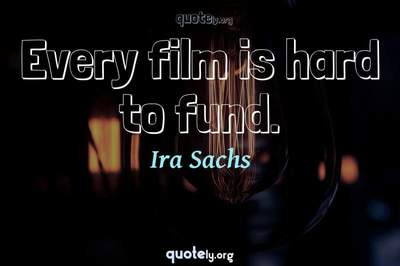 Photo Quote of Every film is hard to fund.