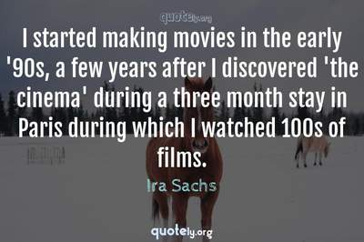 Photo Quote of I started making movies in the early '90s, a few years after I discovered 'the cinema' during a three month stay in Paris during which I watched 100s of films.