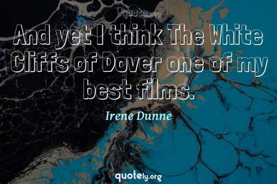 Photo Quote of And yet I think The White Cliffs of Dover one of my best films.