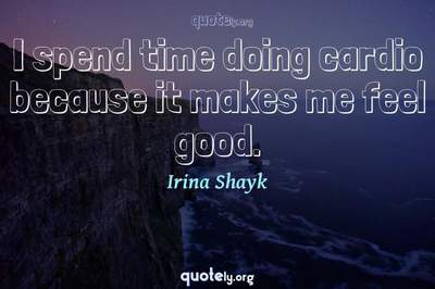 Photo Quote of I spend time doing cardio because it makes me feel good.