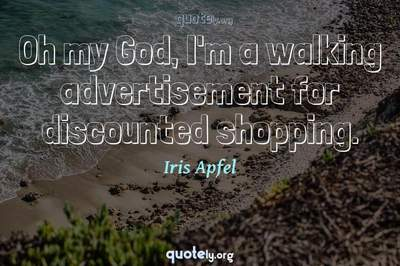Photo Quote of Oh my God, I'm a walking advertisement for discounted shopping.
