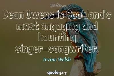 Photo Quote of Dean Owens is Scotland's most engaging and haunting singer-songwriter.