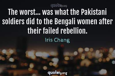Photo Quote of The worst... was what the Pakistani soldiers did to the Bengali women after their failed rebellion.