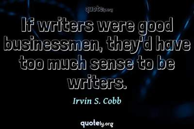Photo Quote of If writers were good businessmen, they'd have too much sense to be writers.