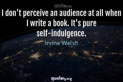 Photo Quote of I don't perceive an audience at all when I write a book. It's pure self-indulgence.