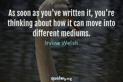 Photo Quote of As soon as you've written it, you're thinking about how it can move into different mediums.