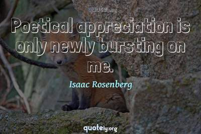 Photo Quote of Poetical appreciation is only newly bursting on me.