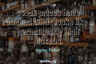 Photo Quote of Stock prices have reached what looks like a permanently high plateau.