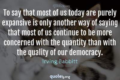 Photo Quote of To say that most of us today are purely expansive is only another way of saying that most of us continue to be more concerned with the quantity than with the quality of our democracy.