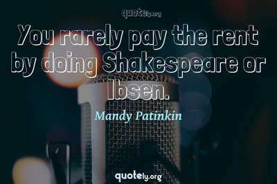 Photo Quote of You rarely pay the rent by doing Shakespeare or Ibsen.