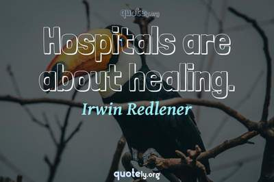 Photo Quote of Hospitals are about healing.
