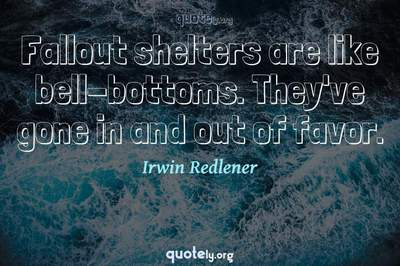Photo Quote of Fallout shelters are like bell-bottoms. They've gone in and out of favor.
