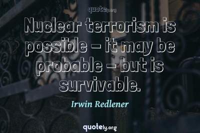 Photo Quote of Nuclear terrorism is possible - it may be probable - but is survivable.