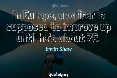 Photo Quote of In Europe, a writer is supposed to improve up until he's about 75.