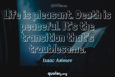 Photo Quote of Life is pleasant. Death is peaceful. It's the transition that's troublesome.