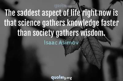Photo Quote of The saddest aspect of life right now is that science gathers knowledge faster than society gathers wisdom.