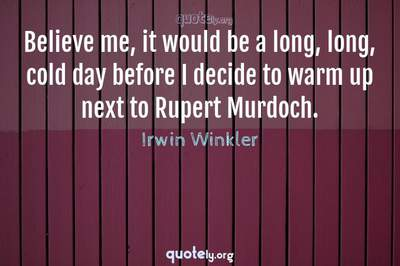 Photo Quote of Believe me, it would be a long, long, cold day before I decide to warm up next to Rupert Murdoch.