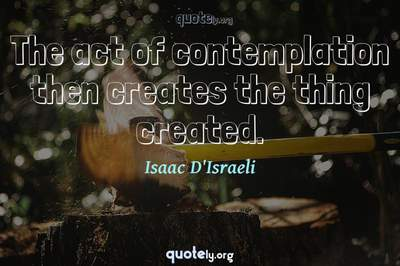 Photo Quote of The act of contemplation then creates the thing created.