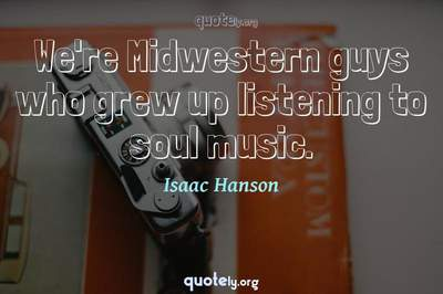 Photo Quote of We're Midwestern guys who grew up listening to soul music.