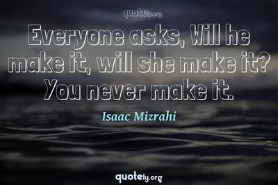 Photo Quote of Everyone asks, Will he make it, will she make it? You never make it.