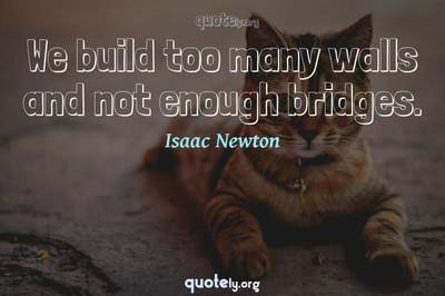 Photo Quote of We build too many walls and not enough bridges.