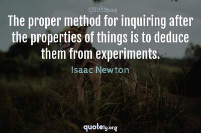 Photo Quote of The proper method for inquiring after the properties of things is to deduce them from experiments.