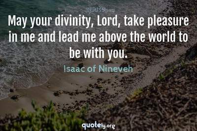 Photo Quote of May your divinity, Lord, take pleasure in me and lead me above the world to be with you.