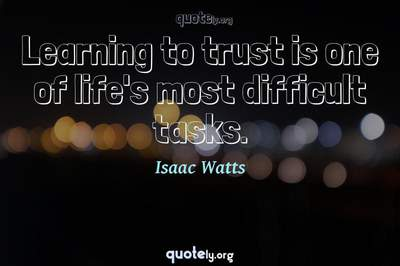 Photo Quote of Learning to trust is one of life's most difficult tasks.