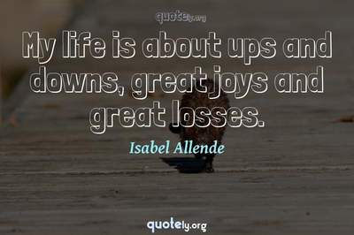Photo Quote of My life is about ups and downs, great joys and great losses.