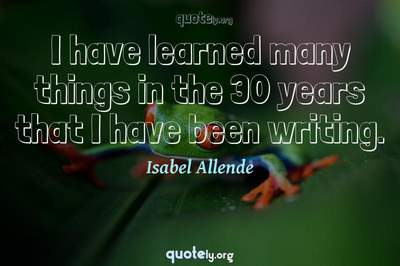 Photo Quote of I have learned many things in the 30 years that I have been writing.