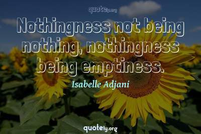 Photo Quote of Nothingness not being nothing, nothingness being emptiness.