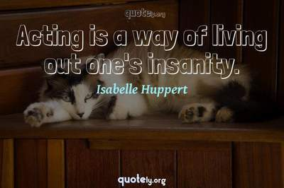 Photo Quote of Acting is a way of living out one's insanity.