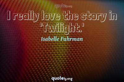 Photo Quote of I really love the story in 'Twilight.'