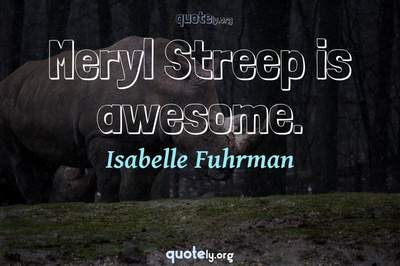 Photo Quote of Meryl Streep is awesome.