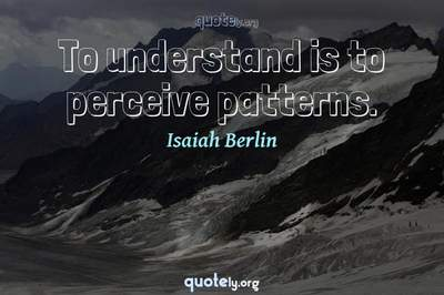 Photo Quote of To understand is to perceive patterns.