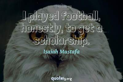 Photo Quote of I played football, honestly, to get a scholarship.