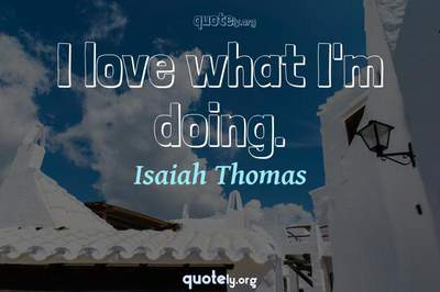 Photo Quote of I love what I'm doing.