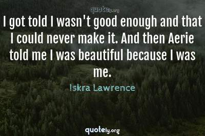 Photo Quote of I got told I wasn't good enough and that I could never make it. And then Aerie told me I was beautiful because I was me.
