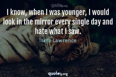 Photo Quote of I know, when I was younger, I would look in the mirror every single day and hate what I saw.