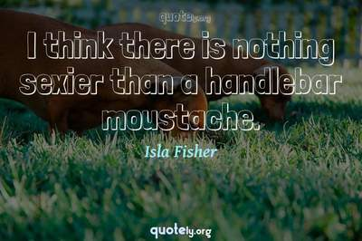 Photo Quote of I think there is nothing sexier than a handlebar moustache.