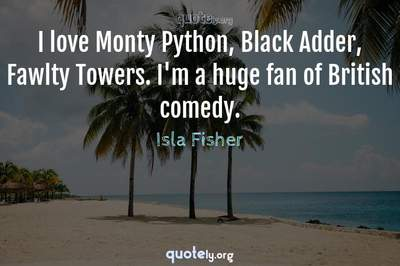 Photo Quote of I love Monty Python, Black Adder, Fawlty Towers. I'm a huge fan of British comedy.