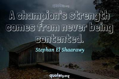 Photo Quote of A champion's strength comes from never being contented.