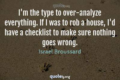 Photo Quote of I'm the type to over-analyze everything. If I was to rob a house, I'd have a checklist to make sure nothing goes wrong.