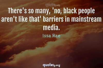 Photo Quote of There's so many, 'no, black people aren't like that' barriers in mainstream media.