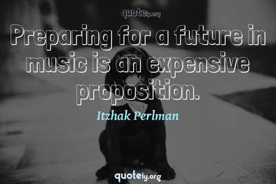 Photo Quote of Preparing for a future in music is an expensive proposition.