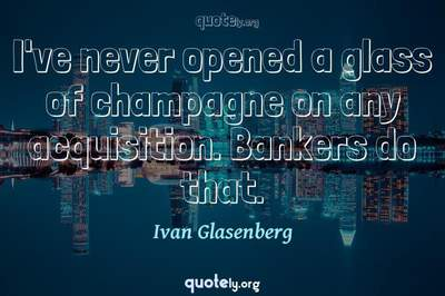 Photo Quote of I've never opened a glass of champagne on any acquisition. Bankers do that.