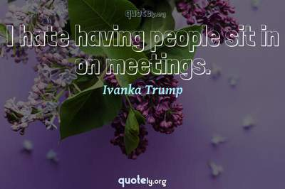Photo Quote of I hate having people sit in on meetings.