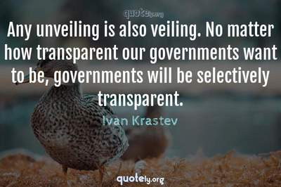 Photo Quote of Any unveiling is also veiling. No matter how transparent our governments want to be, governments will be selectively transparent.