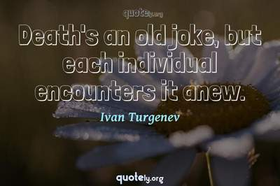 Photo Quote of Death's an old joke, but each individual encounters it anew.
