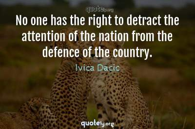 Photo Quote of No one has the right to detract the attention of the nation from the defence of the country.